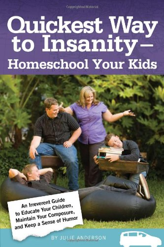 Quickest Way to Insanity – Homeschool Your Kids, by Julie Anderson