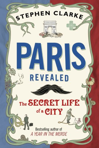 Paris Revealed: The Secret Life of a City. by Stephen Clarke