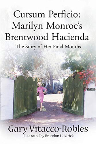 Cursum Perficio: Marilyn Monroe's Brentwood Hacienda--The Story of Her Final Months