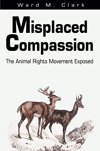Misplaced Compassion: The Animal Rights Movement Exposed by Ward M. Clark