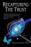 Recapturing the Trust: 50 Years of Declining Trust in American Organizations and What You Can Do About It
