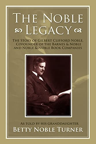 The Noble Legacy: The Story Of Gilbert Clifford Noble, Cofounder Of The Barnes & Noble And Noble & Noble Book Companies