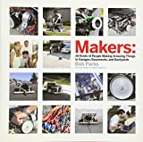 Makers: All Kinds of People Making Amazing Things In Garages, Basements, and Backyards., Parks, Bob