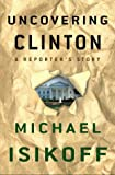 Uncovering Clinton: A Reporter's Story - book cover picture