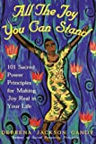 All the Joy You Can Stand : 101 Sacred Power Principles for Making Joy Real in Your Life - book cover picture