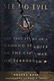 See No Evil: The True Story of a Ground Soldier in the CIA's War on Terrorism - by Robert Baer