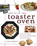 Pop It in the Toaster Oven : From Entrees to Desserts, More Than 250 Delectable, Healthy, and ConvenientRecipes