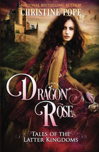 Dragon Rose (Tales of the Latter Kingdoms) - Christine Pope