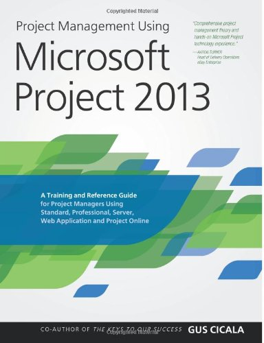 Project Management Using Microsoft Project 2013: A Training and Reference Guide for Project Managers Using Standard, Professional, Server, Web Application and Project Online - Gus Cicala