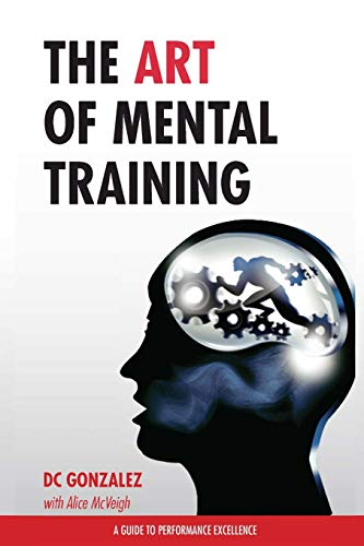 The Art of Mental Training - A Guide to Performance Excellence (Classic Edition) - DC Gonzalez