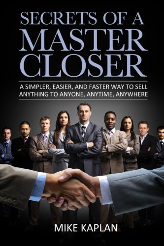 Secrets of a Master Closer: A Simpler, Easier, And Faster Way To Sell Anything To Anyone, Anytime, Anywhere - Mr. Mike Kaplan