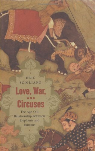 Love, War, and Circuses: The Age-Old Relationship Between Elephants and Humans by Eric Scigliano