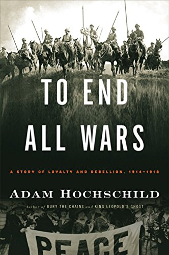To End All Wars: A Story of Loyalty and Rebellion, 1914-1918, by Hochschild, A.