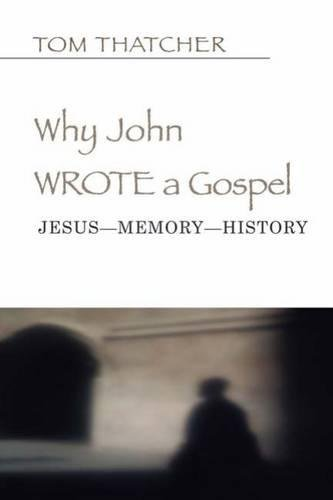 Why John Wrote a Gospel: Jesus-Memory-History