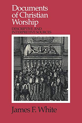 Documents of Christian Worship: Descriptive and Interpretive Sources, James F. White