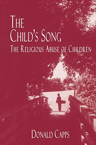 The Child's Song: The Religious Abuse of Children, by Capps, D.