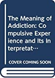 The Meaning of Addiction: Compulsive Experience and Its Interpretations