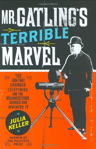 Mr. Gatling's Terrible Marvel: The Gun That Changed Everything and the Misunderstood Genius Who Invented It, Keller, Julia