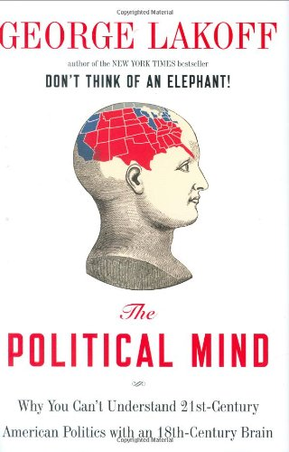 The Political Mind: Why You Can't Understand 21st-Century American Politics with an 18th-Century Brain, Lakoff, George