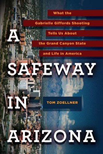 A Safeway in Arizona: What the Gabrielle Giffords Shooting Tells Us About the Grand Canyon State and Life in America by Tom Zoellner