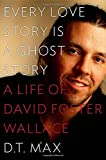 Every Love Story Is a Ghost Story: A Life of David Foster Wallace, Max, D. T.