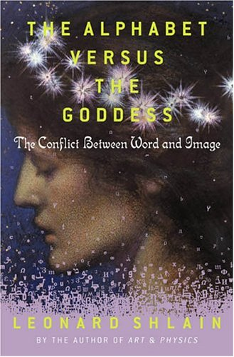 The Alphabet Versus the Goddess: The Conflict Between Word and Image, Shlain, Leonard
