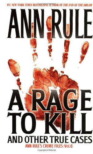 A Rage To Kill and Other True Cases: Anne Rule's Crime Files, Vol. 6, Rule, Ann