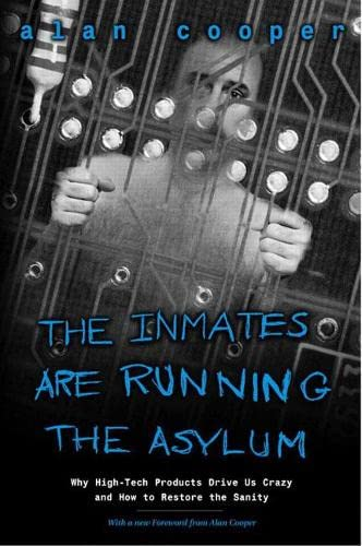 123. The Inmates Are Running the Asylum: Why High Tech Products Drive Us Crazy and How to Restore the Sanity
