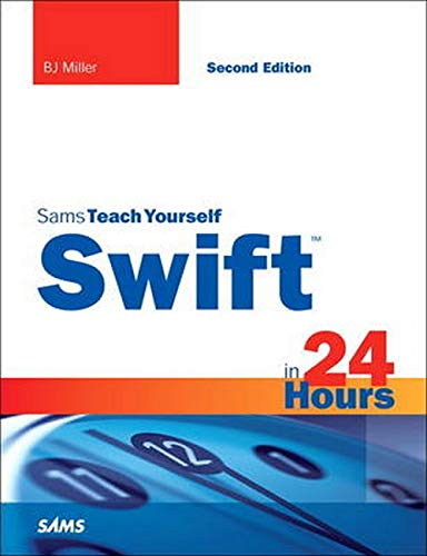Swift in 24 Hours, Sams Teach Yourself (2nd Edition) - BJ Miller