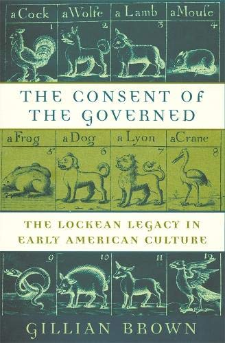 The Consent of the Governed: The Lockean Legacy in Early American Culture, Brown, Gillian