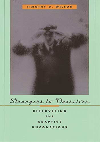 Strangers to Ourselves: Discovering the Adaptive Unconscious, by Wilson, T.D.