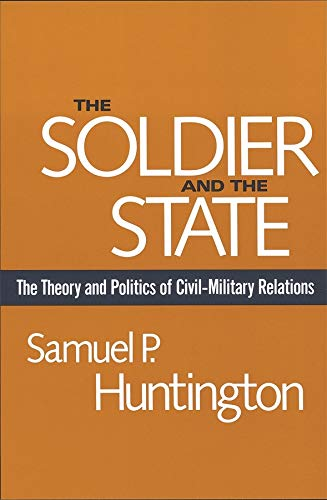 The Soldier and the State: The Theory and Politics of Civil-Military Relations (Belknap Press)