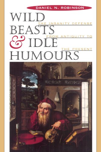 Wild Beasts and Idle Humors: The Insanity Defense from Antiquity to the Present
