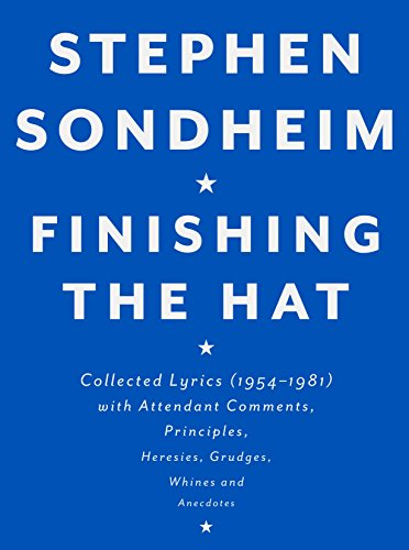 Finishing the Hat: Collected Lyrics (1954-1981) with Attendant Comments, Principles, Heresies, Grudges, Whines and Anecdotes, Sondheim, Stephen