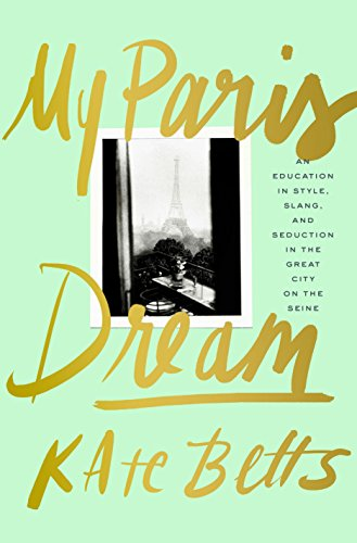 My Paris Dream: An Education in Style, Slang, and Seduction in the Great City on the Seine - Kate Betts