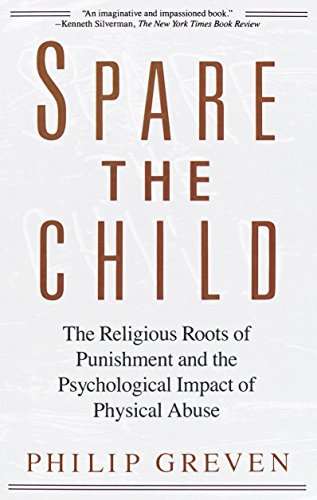 Spare The Child: The Religious Roots of Punishment and the Psychological Impact of Physical Abuse, by Greven, Philip J.