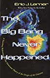 The Big Bang Never Happened : A Startling Refutation of the Dominant Theory of the Origin of the Universe (Vintage) by Eric Lerner - From Steven Weinberg's The First Three Minutes (Basic, 1976. o.p.; 1988.  to Stephen Hawking's A Brief History of Time ( LJ 4/15/88), numerous science popularizations  have expounded the Big Bang Theory for the origin of the universe as indisputable fact.  Readers of those books will find this one startling and intriguing. Lerner, a plasma  physicist, points out flaws in the Big Bang model and proposes an alternative theory:  an eternal, self-sustaining