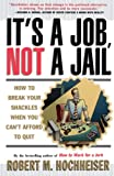 ITS A JOB NOT A JAIL : HOW TO BREAK YOUR SHACKLES WHEN YOU CANT AFFORD TO QUIT