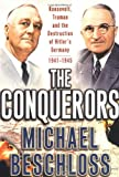 The Conquerors: Roosevelt, Truman and the Destruction of Hitlers Germany, 1941-1945