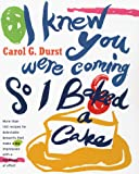 I Knew You Were Coming So I Baked a Cake : More Than 130 Recipes for Delectable Desserts That Make a Big Impression With a Minimum of Effort