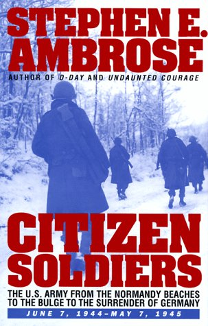 CITIZEN SOLDIERS : The U.S. Army from the Normandy Beaches to the Bulge to the Surrender of Germany -- June 7, 1944-May 7, 1945, Ambrose, Stephen E.