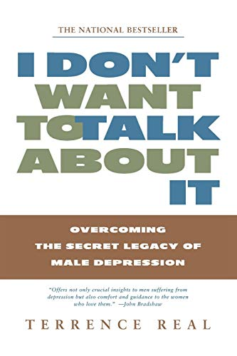 I Don't Want to Talk About It: Overcoming the Secret Legacy of Male Depression, Real, Terrence