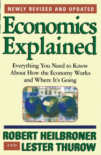 Economics Explained: Everything You Need to Know About How the Economy Works and Where It's Going, Heilbroner, Robert L.; Thurow, Lester