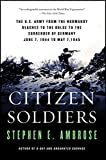 Citizen Soldiers: The U.S. Army from the Normandy Beaches to the Bulge to the Surrender of Germany, June 7, 1944-May 7, 1945