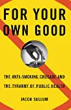 For Your Own Good : The Anti-Smoking Crusade and the Tyranny of Public Health