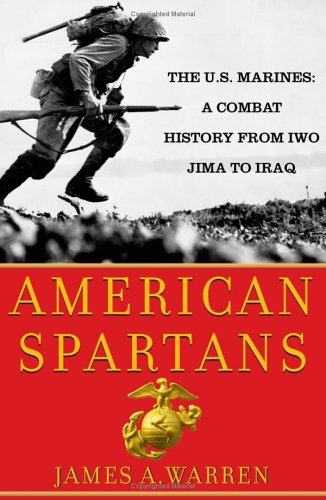 American Spartans: The U.S. Marines: A Combat History from Iwo Jima to Iraq, Warren, James A.