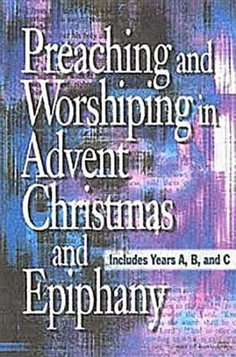 Preaching and Worshiping in Advent, Christmas, and Epiphany: Years A, B, and C, Abingdon