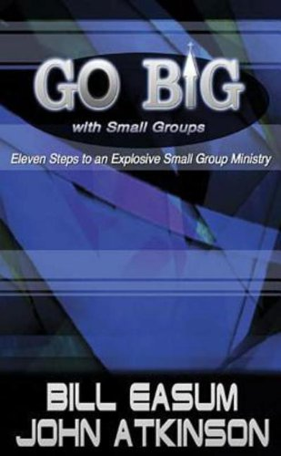 Go BIG with Small Groups: Eleven Steps to an Explosive Small Group Ministry, William M. Easum; Atkinson, John