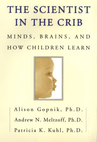 The Scientist in the Crib: Minds, Brains, And How Children Learn, Alison Gopnik; Andrew N. Meltzoff; Patricia K. Kuhl