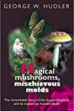 Magical Mushrooms, Mischievous Molds by George W. Hudler